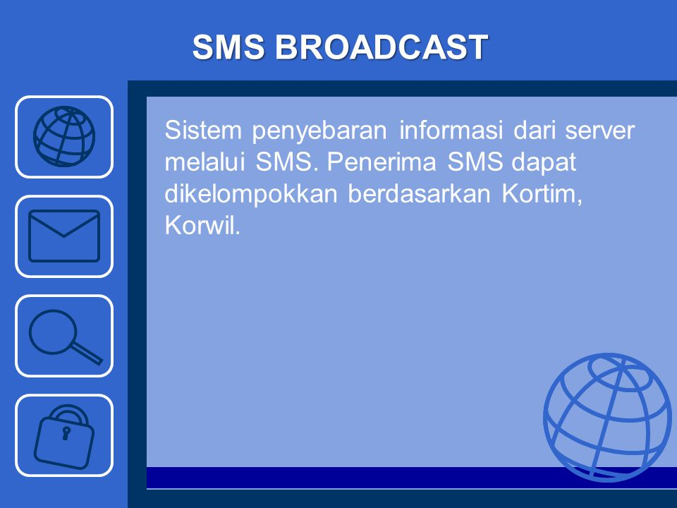 SMS BROADCAST Sistem penyebaran informasi dari server melalui SMS. Penerima SMS dapat dikelompokkan berdasarkan Kortim, Korwil.
