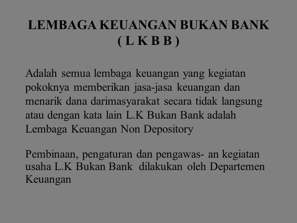 LEMBAGA KEUANGAN BUKAN BANK ( L K B B ) Adalah semua lembaga keuangan yang kegiatan pokoknya memberikan jasa-jasa keuangan dan menarik dana darimasyar