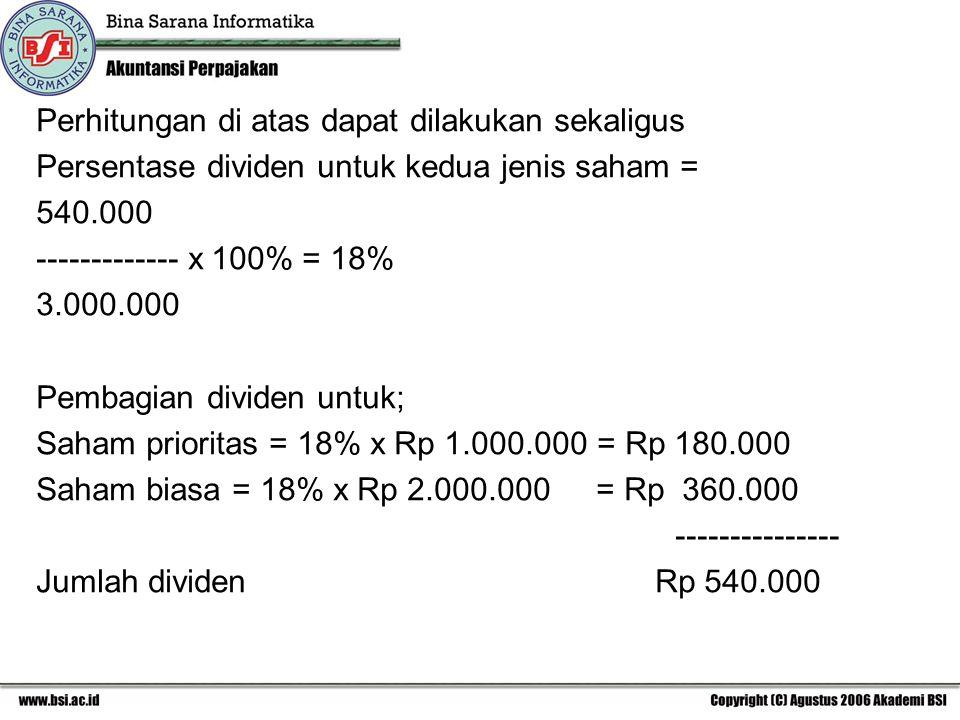 Perhitungan di atas dapat dilakukan sekaligus Persentase dividen untuk kedua jenis saham = 540.000 ------------- x 100% = 18% 3.000.000 Pembagian divi