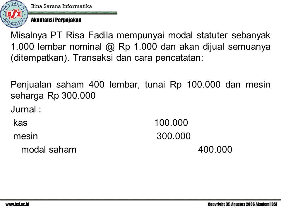 Misalnya PT Risa Fadila mempunyai modal statuter sebanyak 1.000 lembar nominal @ Rp 1.000 dan akan dijual semuanya (ditempatkan). Transaksi dan cara p