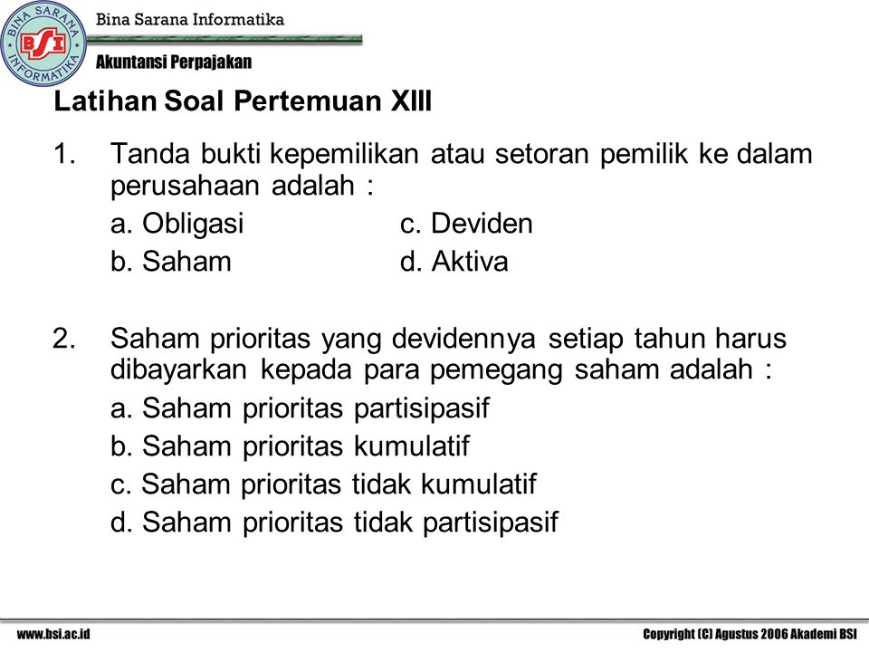 Latihan Soal Pertemuan XIII 1.Tanda bukti kepemilikan atau setoran pemilik ke dalam perusahaan adalah : a. Obligasi c. Deviden b. Saham d. Aktiva 2.Sa
