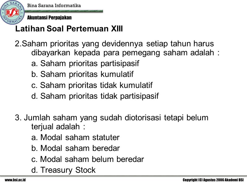 Latihan Soal Pertemuan XIII 2.Saham prioritas yang devidennya setiap tahun harus dibayarkan kepada para pemegang saham adalah : a. Saham prioritas par