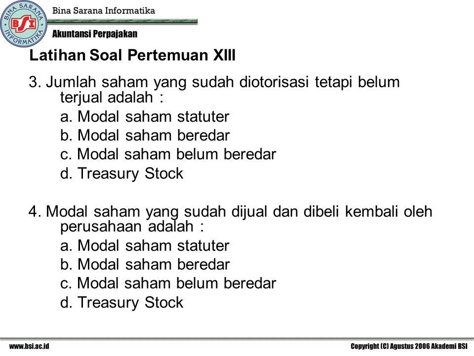 Latihan Soal Pertemuan XIII 3. Jumlah saham yang sudah diotorisasi tetapi belum terjual adalah : a. Modal saham statuter b. Modal saham beredar c. Mod