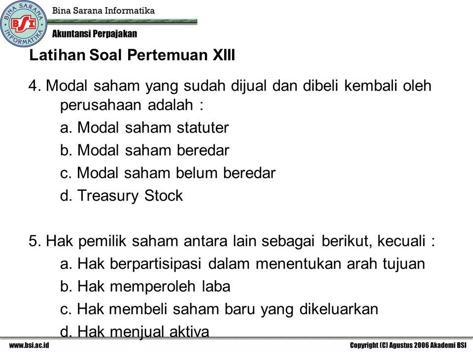 Latihan Soal Pertemuan XIII 4. Modal saham yang sudah dijual dan dibeli kembali oleh perusahaan adalah : a. Modal saham statuter b. Modal saham bereda
