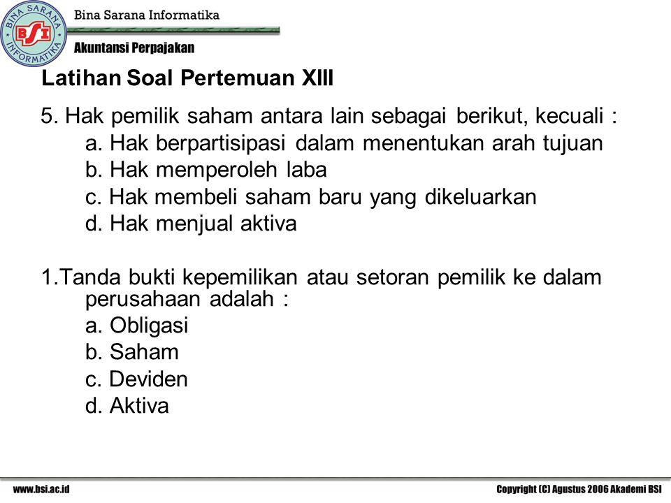 Latihan Soal Pertemuan XIII 5. Hak pemilik saham antara lain sebagai berikut, kecuali : a. Hak berpartisipasi dalam menentukan arah tujuan b. Hak memp
