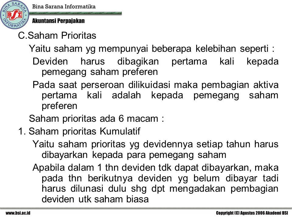 C.Saham Prioritas Yaitu saham yg mempunyai beberapa kelebihan seperti : Deviden harus dibagikan pertama kali kepada pemegang saham preferen Pada saat