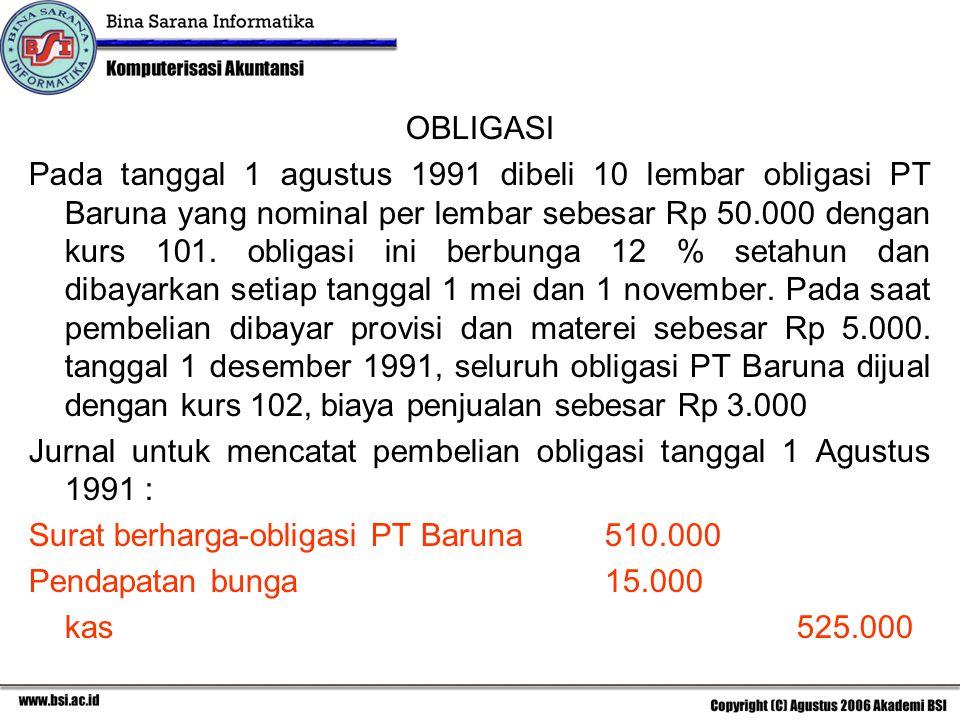 OBLIGASI Pada tanggal 1 agustus 1991 dibeli 10 lembar obligasi PT Baruna yang nominal per lembar sebesar Rp 50.000 dengan kurs 101. obligasi ini berbu