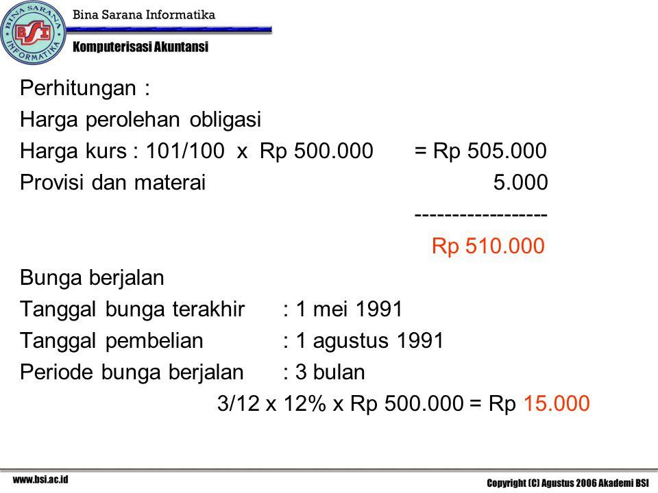 Perhitungan : Harga perolehan obligasi Harga kurs : 101/100 x Rp 500.000= Rp 505.000 Provisi dan materai 5.000 ------------------ Rp 510.000 Bunga ber