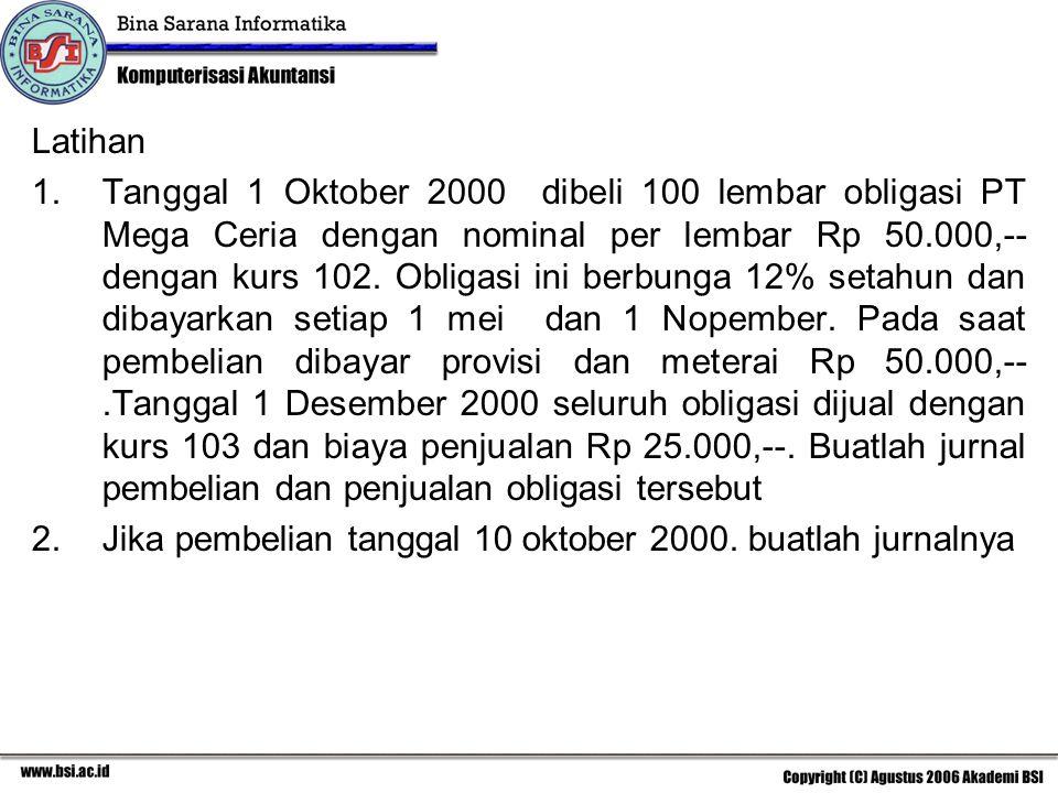 Latihan 1.Tanggal 1 Oktober 2000 dibeli 100 lembar obligasi PT Mega Ceria dengan nominal per lembar Rp 50.000,-- dengan kurs 102. Obligasi ini berbung