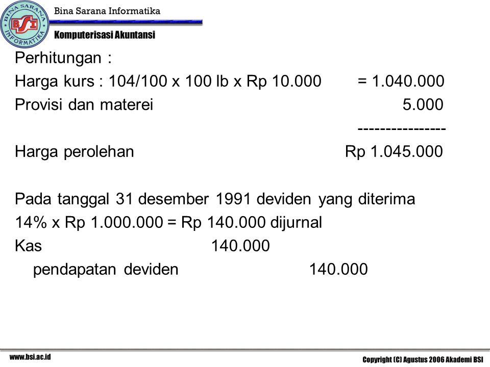 Perhitungan : Harga kurs : 104/100 x 100 lb x Rp 10.000= 1.040.000 Provisi dan materei 5.000 ---------------- Harga perolehan Rp 1.045.000 Pada tangga