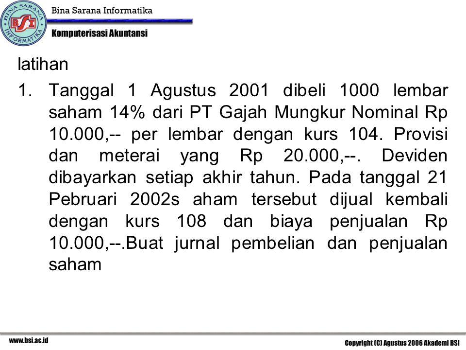 latihan 1.Tanggal 1 Agustus 2001 dibeli 1000 lembar saham 14% dari PT Gajah Mungkur Nominal Rp 10.000,-- per lembar dengan kurs 104. Provisi dan meter