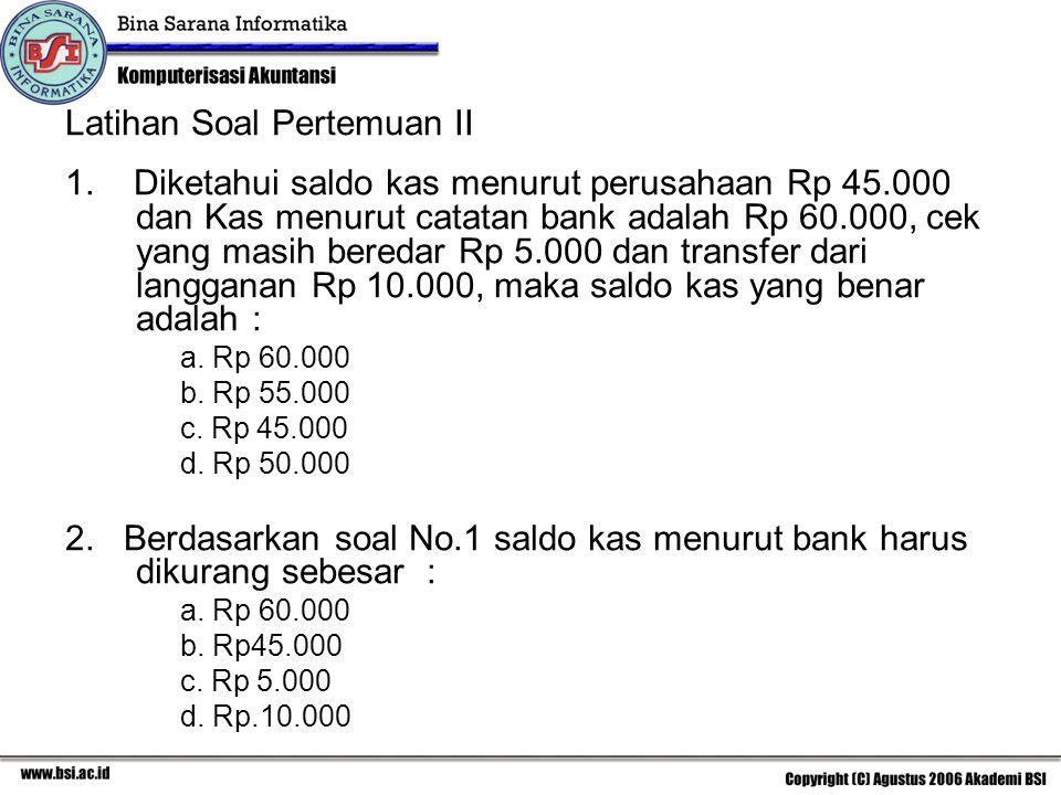 Latihan Soal Pertemuan II 1. Diketahui saldo kas menurut perusahaan Rp 45.000 dan Kas menurut catatan bank adalah Rp 60.000, cek yang masih beredar Rp