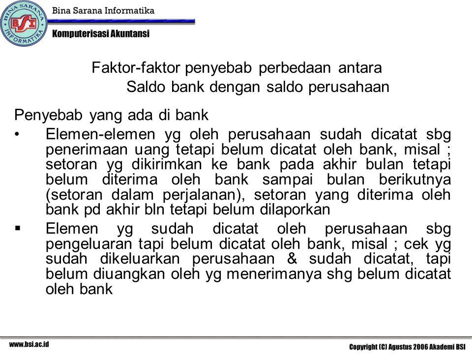 Faktor-faktor penyebab perbedaan antara Saldo bank dengan saldo perusahaan Penyebab yang ada di bank Elemen-elemen yg oleh perusahaan sudah dicatat sb
