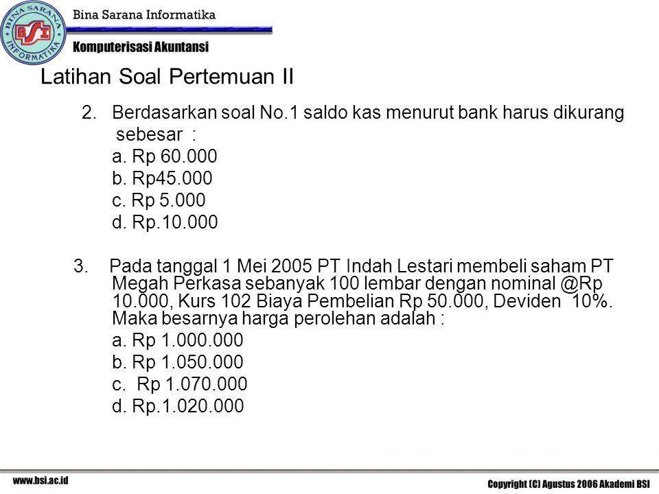 Latihan Soal Pertemuan II 2. Berdasarkan soal No.1 saldo kas menurut bank harus dikurang sebesar : a. Rp 60.000 b. Rp45.000 c. Rp 5.000 d. Rp.10.000 3