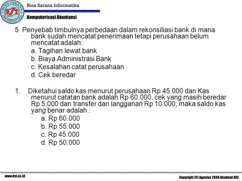 5. Penyebab timbulnya perbedaan dalam rekonsiliasi bank di mana bank sudah mencatat penerimaan tetapi perusahaan belum mencatat adalah: a. Tagihan lew