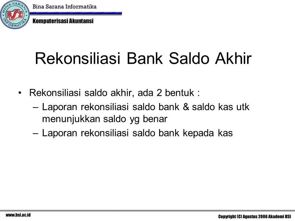 Rekonsiliasi Bank Saldo Akhir Rekonsiliasi saldo akhir, ada 2 bentuk : –Laporan rekonsiliasi saldo bank & saldo kas utk menunjukkan saldo yg benar –La