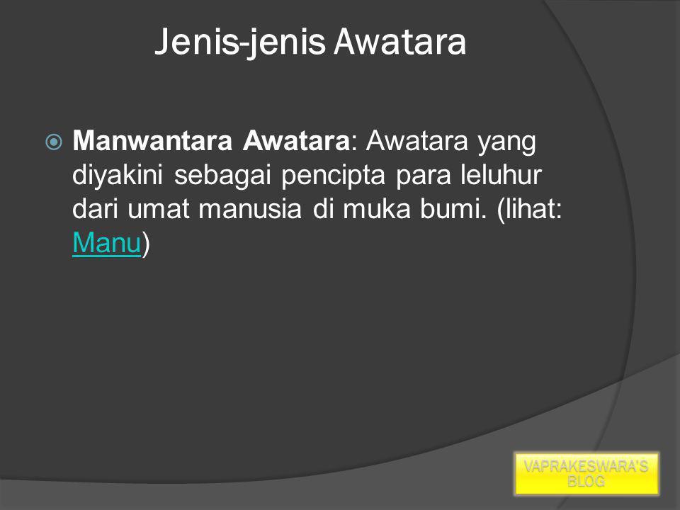 Jenis-jenis Awatara  Manwantara Awatara: Awatara yang diyakini sebagai pencipta para leluhur dari umat manusia di muka bumi.