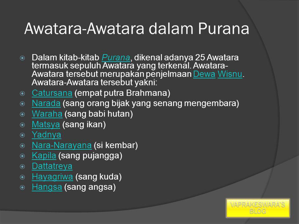 Awatara-Awatara dalam Purana  Dalam kitab-kitab Purana, dikenal adanya 25 Awatara termasuk sepuluh Awatara yang terkenal.