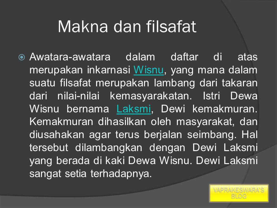 Makna dan filsafat  Awatara-awatara dalam daftar di atas merupakan inkarnasi Wisnu, yang mana dalam suatu filsafat merupakan lambang dari takaran dari nilai-nilai kemasyarakatan.