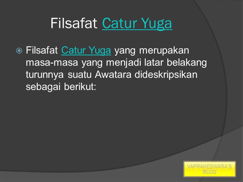 Filsafat Catur YugaCatur Yuga  Filsafat Catur Yuga yang merupakan masa-masa yang menjadi latar belakang turunnya suatu Awatara dideskripsikan sebagai berikut:Catur Yuga VAPRAKESWARA'S BLOG