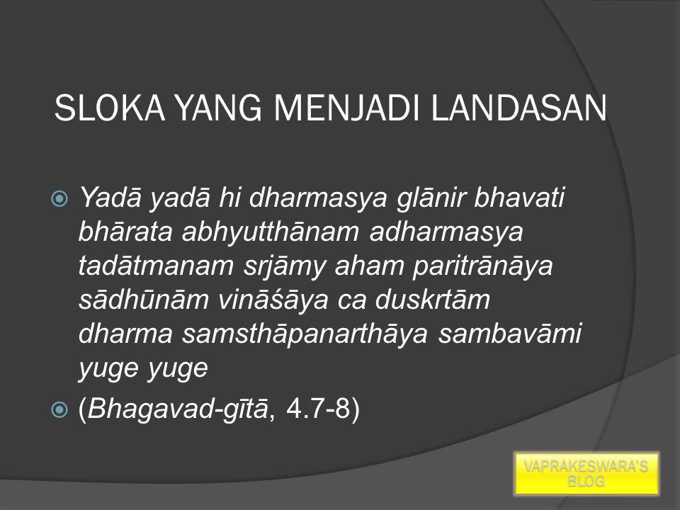 SLOKA YANG MENJADI LANDASAN  Yadā yadā hi dharmasya glānir bhavati bhārata abhyutthānam adharmasya tadātmanam srjāmy aham paritrānāya sādhūnām vināśāya ca duskrtām dharma samsthāpanarthāya sambavāmi yuge yuge  (Bhagavad-gītā, 4.7-8) VAPRAKESWARA'S BLOG