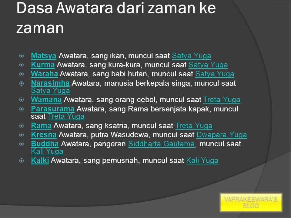 Dasa Awatara dari zaman ke zaman  Matsya Awatara, sang ikan, muncul saat Satya Yuga MatsyaSatya Yuga  Kurma Awatara, sang kura-kura, muncul saat Satya Yuga KurmaSatya Yuga  Waraha Awatara, sang babi hutan, muncul saat Satya Yuga WarahaSatya Yuga  Narasimha Awatara, manusia berkepala singa, muncul saat Satya Yuga Narasimha Satya Yuga  Wamana Awatara, sang orang cebol, muncul saat Treta Yuga WamanaTreta Yuga  Parasurama Awatara, sang Rama bersenjata kapak, muncul saat Treta Yuga ParasuramaTreta Yuga  Rama Awatara, sang ksatria, muncul saat Treta Yuga RamaTreta Yuga  Kresna Awatara, putra Wasudewa, muncul saat Dwapara Yuga KresnaDwapara Yuga  Buddha Awatara, pangeran Siddharta Gautama, muncul saat Kali Yuga BuddhaSiddharta Gautama Kali Yuga  Kalki Awatara, sang pemusnah, muncul saat Kali Yuga KalkiKali Yuga VAPRAKESWARA'S BLOG