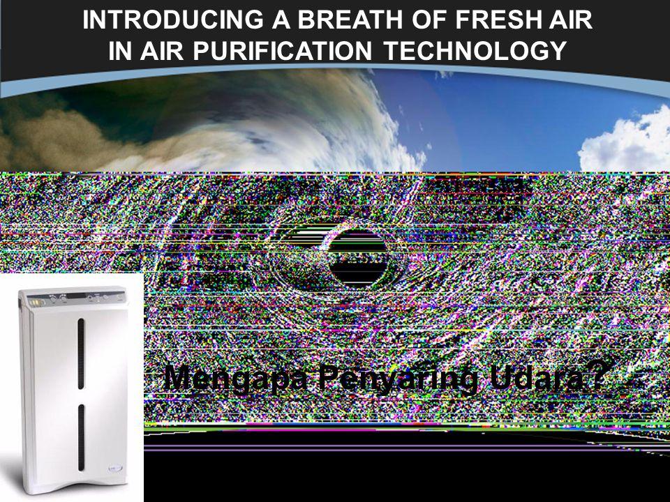 11 INTRODUCING A BREATH OF FRESH AIR IN AIR PURIFICATION TECHNOLOGY Mengapa Penyaring Udara ?