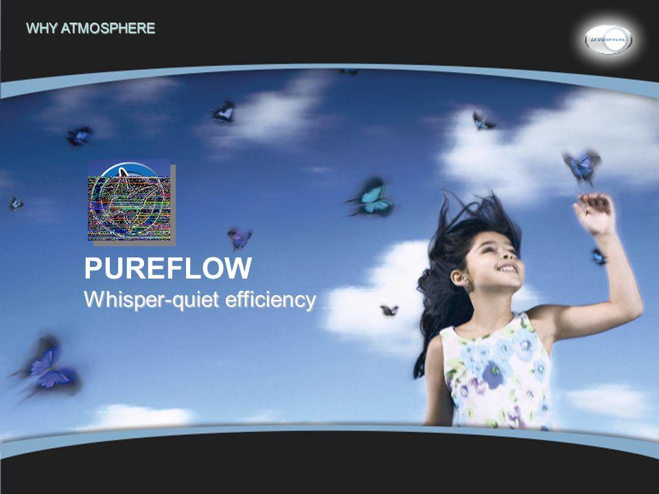 18 PUREFLOW Whisper-quiet efficiency WHY ATMOSPHERE