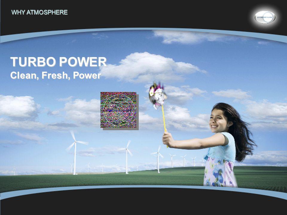 21 WHY ATMOSPHERE TURBO POWER Clean, Fresh, Power