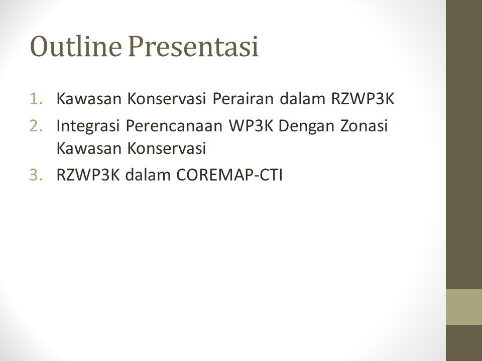 Outline Presentasi 1.Kawasan Konservasi Perairan dalam RZWP3K 2.Integrasi Perencanaan WP3K Dengan Zonasi Kawasan Konservasi 3.RZWP3K dalam COREMAP-CTI