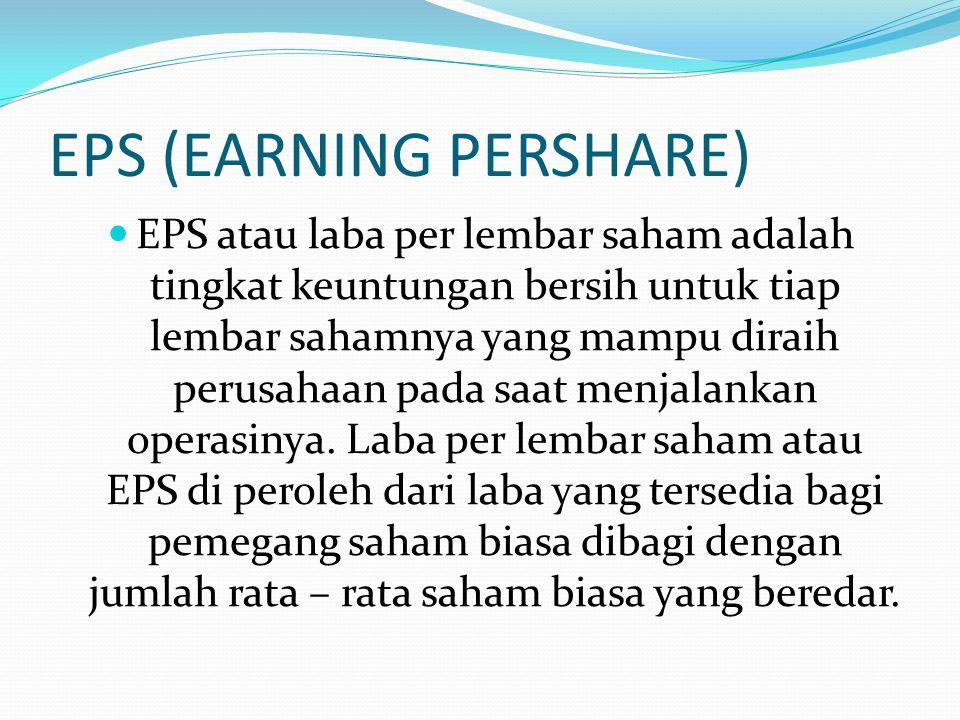 EPS (EARNING PERSHARE) EPS atau laba per lembar saham adalah tingkat keuntungan bersih untuk tiap lembar sahamnya yang mampu diraih perusahaan pada sa