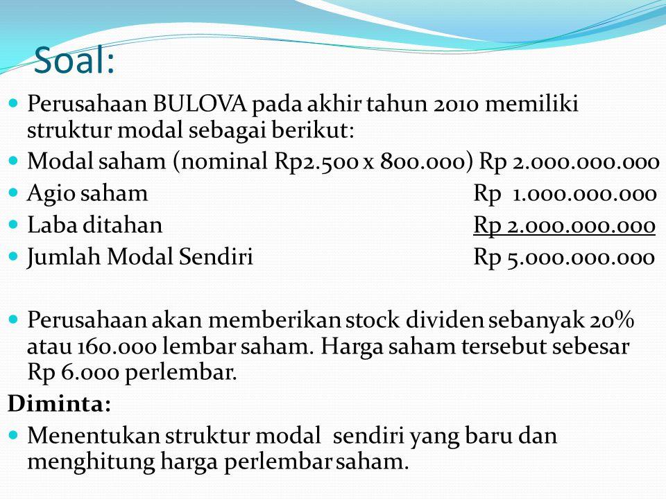 Soal: Perusahaan BULOVA pada akhir tahun 2010 memiliki struktur modal sebagai berikut: Modal saham (nominal Rp2.500 x 800.000) Rp 2.000.000.000 Agio s