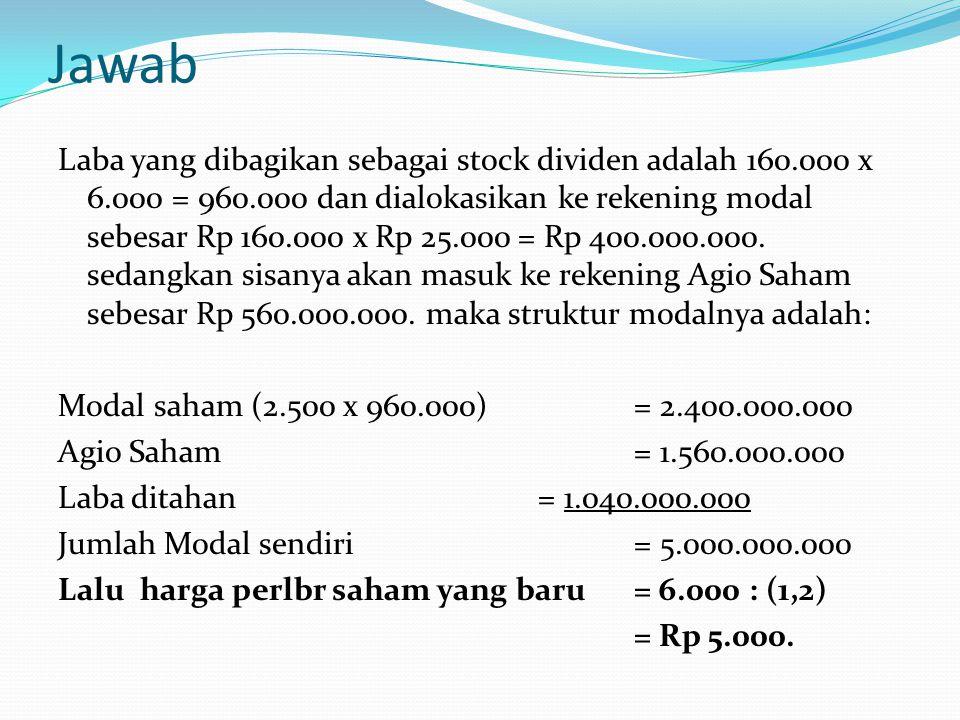 Jawab Laba yang dibagikan sebagai stock dividen adalah 160.000 x 6.000 = 960.000 dan dialokasikan ke rekening modal sebesar Rp 160.000 x Rp 25.000 = R