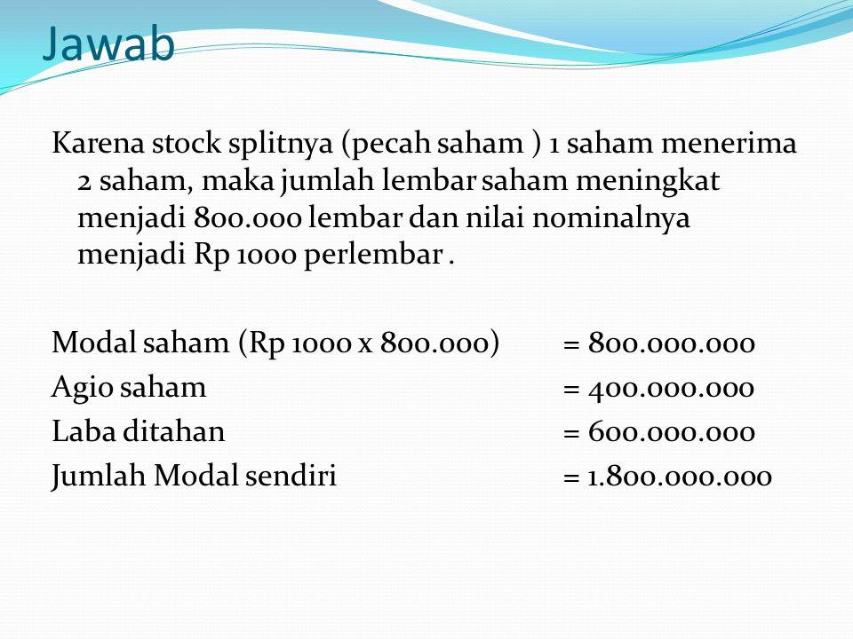 Jawab Karena stock splitnya (pecah saham ) 1 saham menerima 2 saham, maka jumlah lembar saham meningkat menjadi 800.000 lembar dan nilai nominalnya me