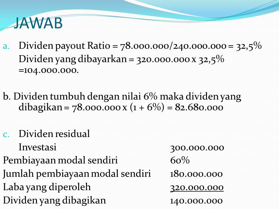 JAWAB a. Dividen payout Ratio = 78.000.000/240.000.000 = 32,5% Dividen yang dibayarkan = 320.000.000 x 32,5% =104.000.000. b. Dividen tumbuh dengan ni