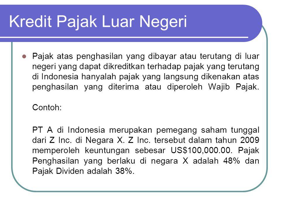 Kredit Pajak Luar Negeri Penghitungan pajak atas dividen tersebut adalah sebagai berikut: Keuntungan Z Inc US$ 100,000.00 Corporate income tax atas Z Inc.: (48%)US$ 48,000.00 (-) Laba Bersih Z Inc (setelah PPh) US$ 52,000.00 Pajak atas dividen (38%)US$ 19,760.00 (-) Dividen yang dikirim ke IndonesiaUS$ 32,240.00 Pajak Penghasilan yang dapat dikreditkan terhadap seluruh Pajak Penghasilan yang terutang atas PT A adalah pajak yang langsung dikenakan atas penghasilan yang diterima atau diperoleh di luar negeri, dalam contoh di atas yaitu jumlah sebesar US$19,760.00.
