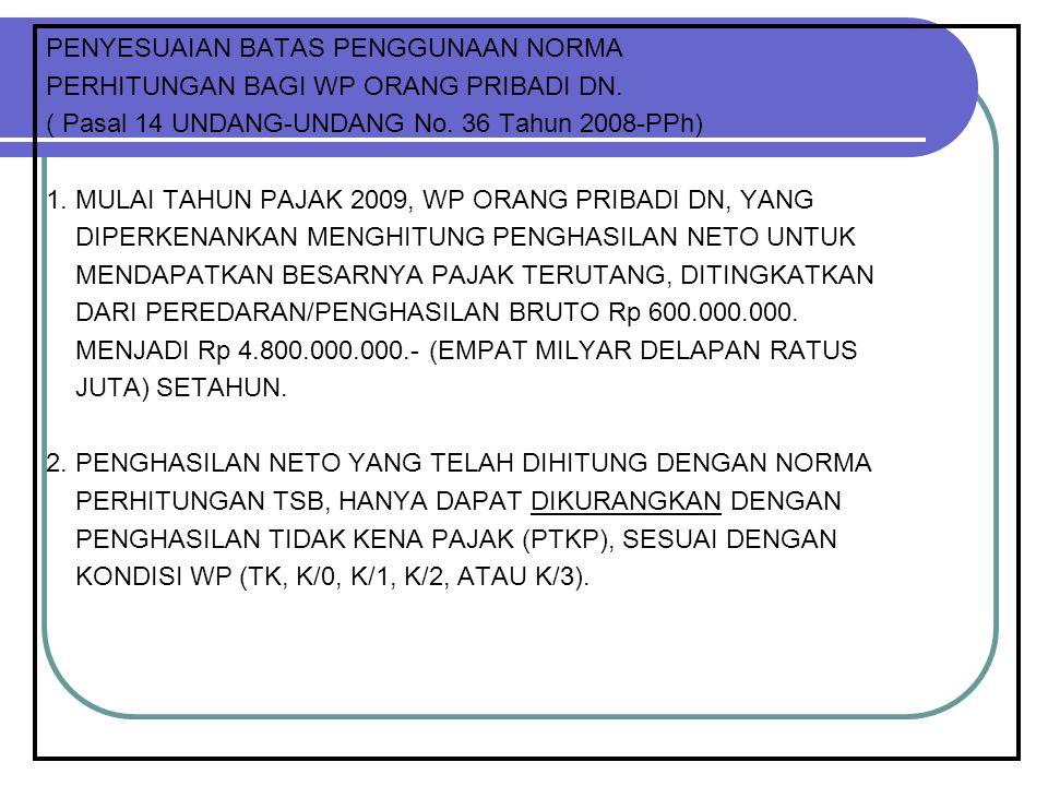 PENYESUAIAN BATAS PENGGUNAAN NORMA PERHITUNGAN BAGI WP ORANG PRIBADI DN. ( Pasal 14 UNDANG-UNDANG No. 36 Tahun 2008-PPh) 1. MULAI TAHUN PAJAK 2009, WP