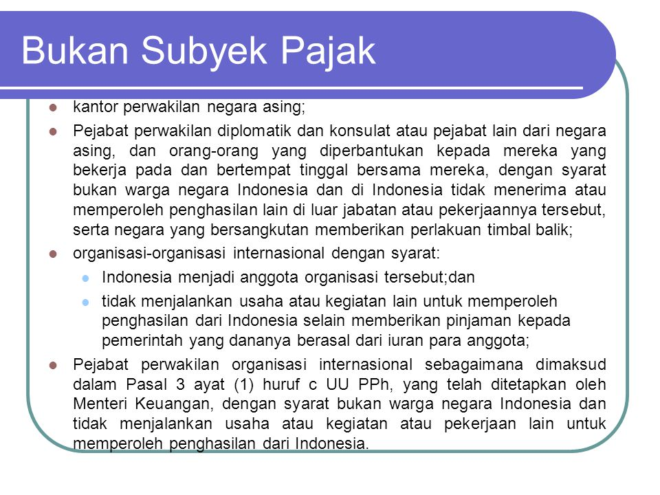SETIAP TAMBAHAN KEMAMPUAN EKONOMIS YANG : - Diterima atau diperoleh Wajib Pajak, - Berasal dari Indonesia maupun dari luar Indonesia, - Dapat dipakai untuk konsumsi atau untuk menambah kekayaan Wajib Pajak, P E N G H A S I L A N DENGAN NAMA DAN DALAM BENTUK APAPUN OBJEK PAJAK Pasal 4 ayat (1)
