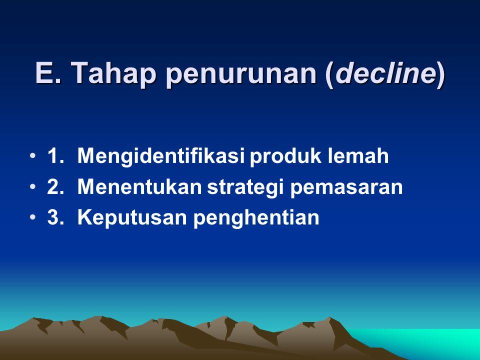 E. Tahap penurunan (decline) 1.Mengidentifikasi produk lemah 2.Menentukan strategi pemasaran 3.Keputusan penghentian