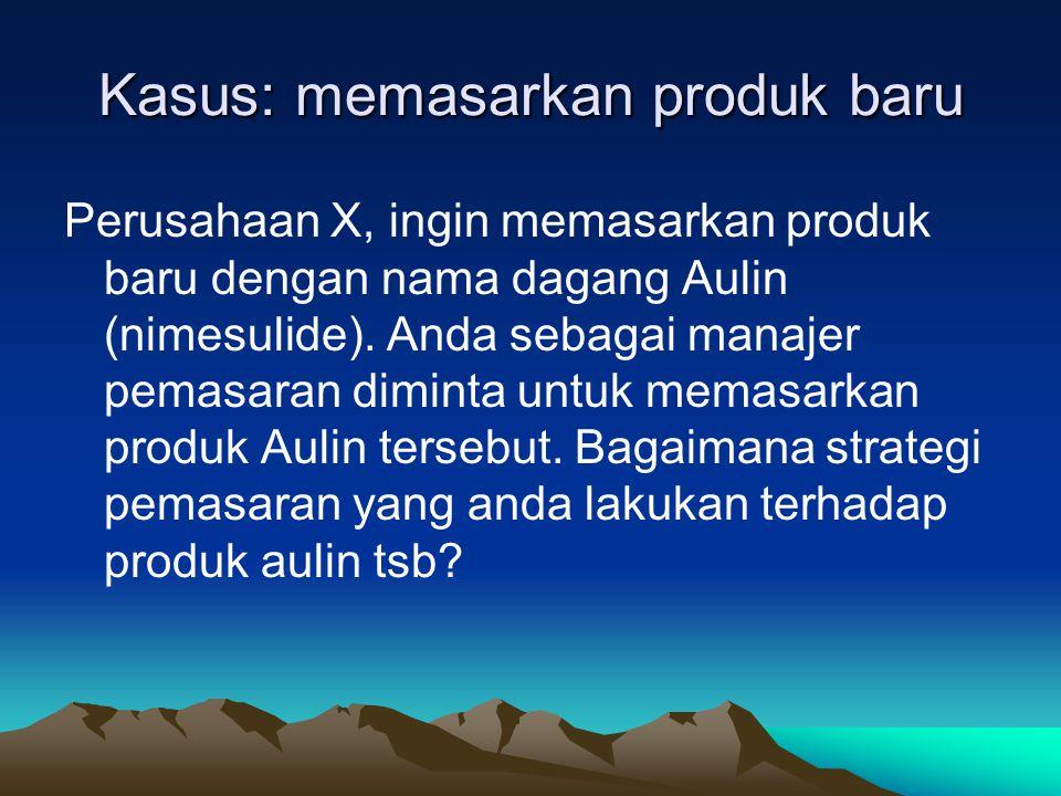 Kasus: memasarkan produk baru Perusahaan X, ingin memasarkan produk baru dengan nama dagang Aulin (nimesulide). Anda sebagai manajer pemasaran diminta