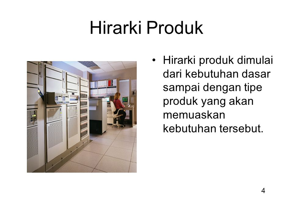 Hirarki Produk Hirarki produk dimulai dari kebutuhan dasar sampai dengan tipe produk yang akan memuaskan kebutuhan tersebut. 4