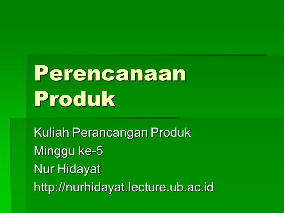 Perencanaan Produk Kuliah Perancangan Produk Minggu ke-5 Nur Hidayat http://nurhidayat.lecture.ub.ac.id