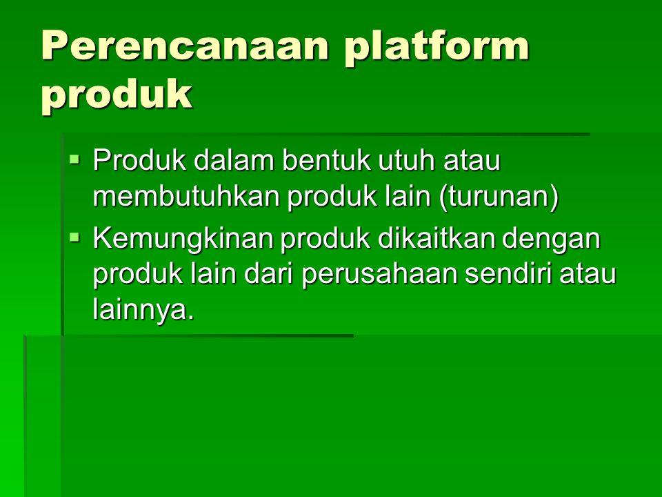Perencanaan platform produk  Produk dalam bentuk utuh atau membutuhkan produk lain (turunan)  Kemungkinan produk dikaitkan dengan produk lain dari perusahaan sendiri atau lainnya.