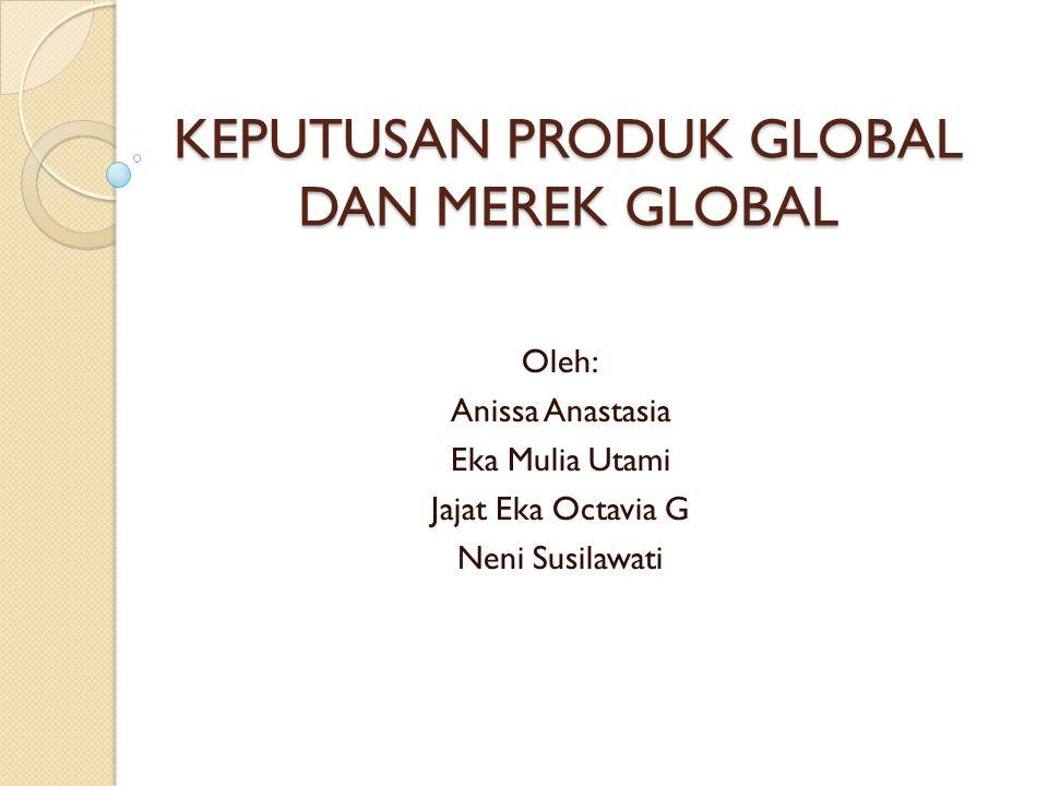 KEPUTUSAN PRODUK GLOBAL DAN MEREK GLOBAL Oleh: Anissa Anastasia Eka Mulia Utami Jajat Eka Octavia G Neni Susilawati