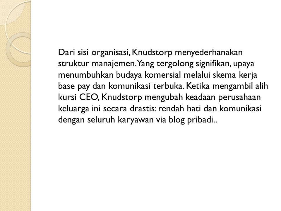 Dari sisi organisasi, Knudstorp menyederhanakan struktur manajemen. Yang tergolong signifikan, upaya menumbuhkan budaya komersial melalui skema kerja