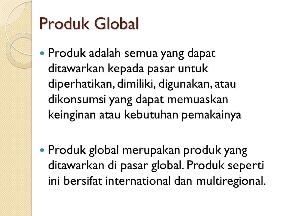Produk Global Produk Global Produk adalah semua yang dapat ditawarkan kepada pasar untuk diperhatikan, dimiliki, digunakan, atau dikonsumsi yang dapat