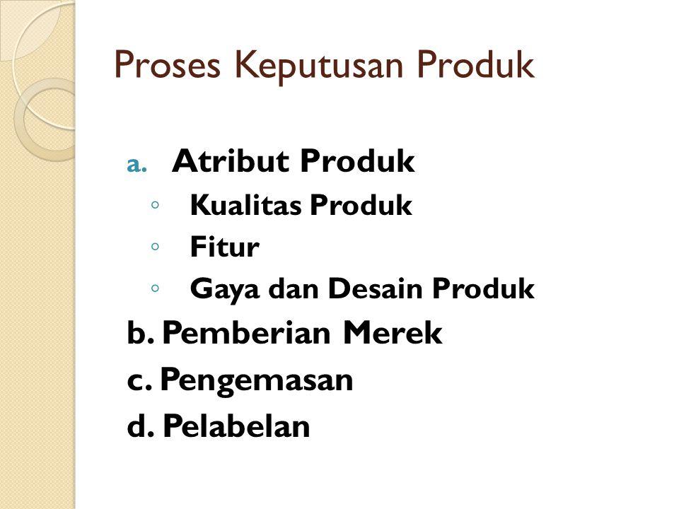 a. Atribut Produk ◦ Kualitas Produk ◦ Fitur ◦ Gaya dan Desain Produk b. Pemberian Merek c. Pengemasan d. Pelabelan Proses Keputusan Produk