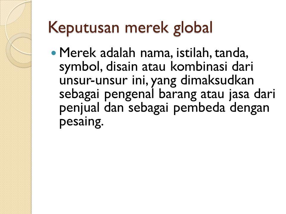 Keputusan merek global Merek adalah nama, istilah, tanda, symbol, disain atau kombinasi dari unsur-unsur ini, yang dimaksudkan sebagai pengenal barang