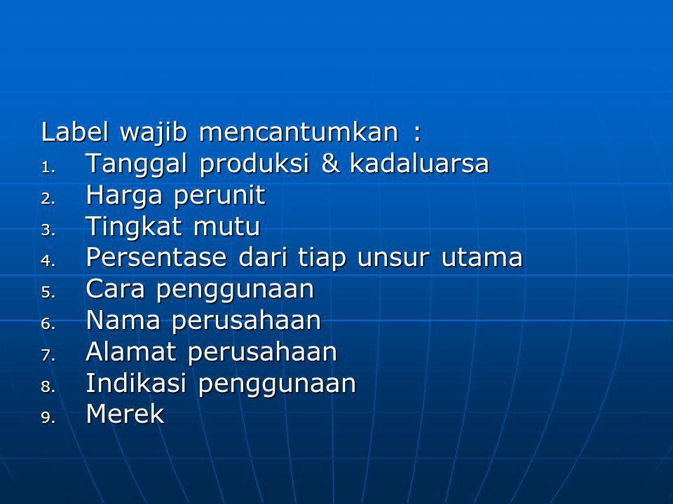 Label wajib mencantumkan : 1. Tanggal produksi & kadaluarsa 2. Harga perunit 3. Tingkat mutu 4. Persentase dari tiap unsur utama 5. Cara penggunaan 6.