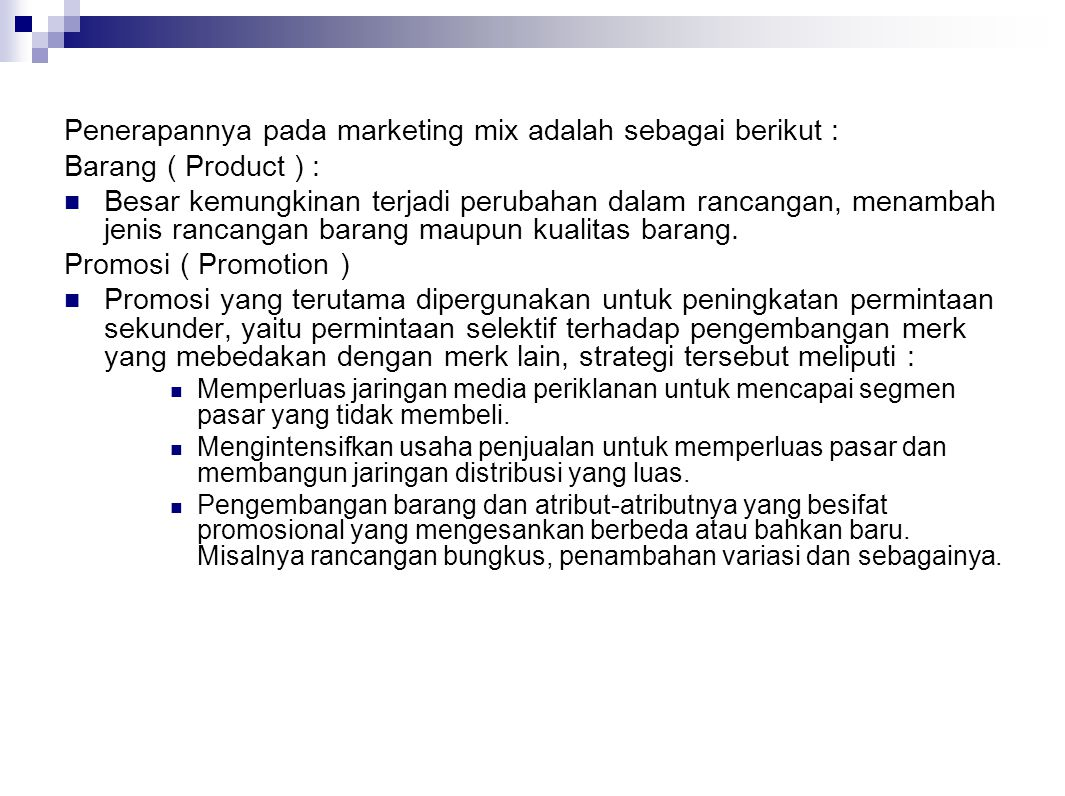 Penerapannya pada marketing mix adalah sebagai berikut : Barang ( Product ) : Besar kemungkinan terjadi perubahan dalam rancangan, menambah jenis ranc
